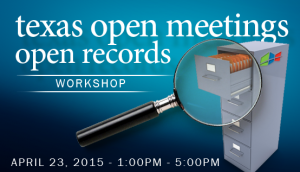 Texas Open Meetings/Open Records Workshop - April 23, 2015, 1:00 PM - 5:00 PM